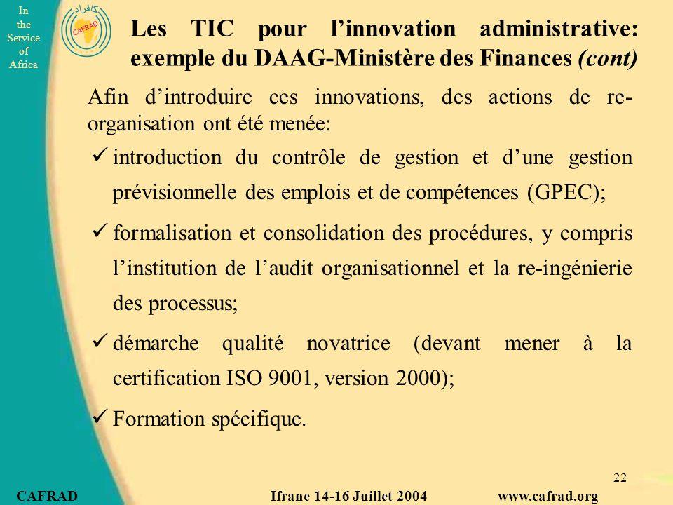 In the Service of Africa CAFRAD Ifrane 14-16 Juillet 2004 www.cafrad.org 22 introduction du contrôle de gestion et d'une gestion prévisionnelle des emplois et de compétences (GPEC); formalisation et consolidation des procédures, y compris l'institution de l'audit organisationnel et la re-ingénierie des processus; démarche qualité novatrice (devant mener à la certification ISO 9001, version 2000); Formation spécifique.
