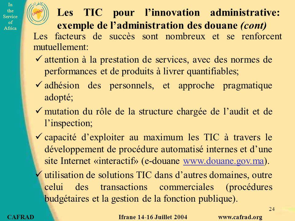 In the Service of Africa CAFRAD Ifrane 14-16 Juillet 2004 www.cafrad.org 24 Les facteurs de succès sont nombreux et se renforcent mutuellement: Les TIC pour l'innovation administrative: exemple de l'administration des douane (cont) attention à la prestation de services, avec des normes de performances et de produits à livrer quantifiables; adhésion des personnels, et approche pragmatique adopté; mutation du rôle de la structure chargée de l'audit et de l'inspection; capacité d'exploiter au maximum les TIC à travers le développement de procédure automatisé internes et d'une site Internet «interactif» (e-douane www.douane.gov.ma).