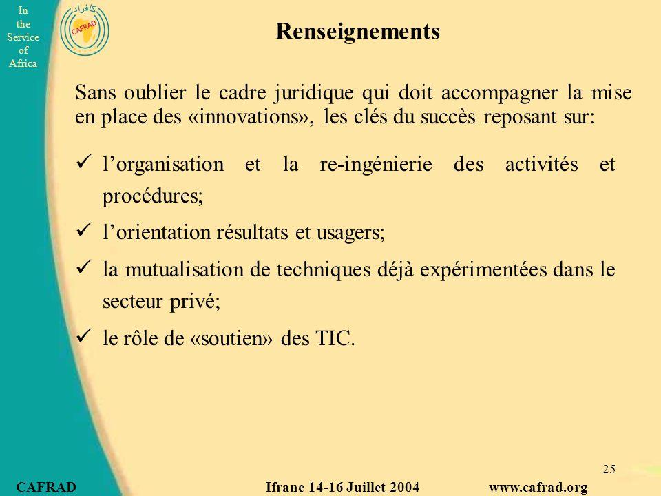 In the Service of Africa CAFRAD Ifrane 14-16 Juillet 2004 www.cafrad.org 25 Renseignements l'organisation et la re-ingénierie des activités et procédures; l'orientation résultats et usagers; la mutualisation de techniques déjà expérimentées dans le secteur privé; le rôle de «soutien» des TIC.