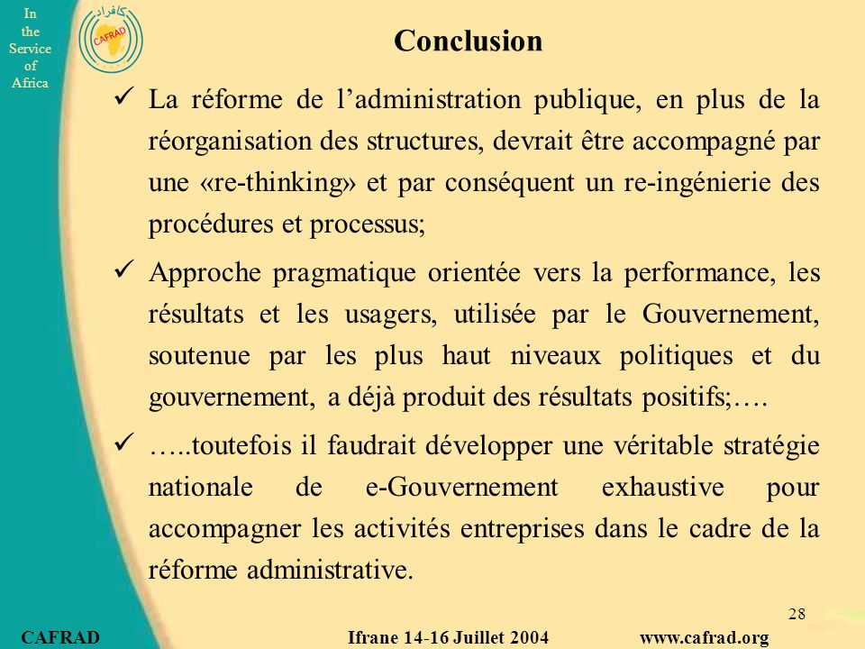 In the Service of Africa CAFRAD Ifrane 14-16 Juillet 2004 www.cafrad.org 28 Conclusion La réforme de l'administration publique, en plus de la réorganisation des structures, devrait être accompagné par une «re-thinking» et par conséquent un re-ingénierie des procédures et processus; Approche pragmatique orientée vers la performance, les résultats et les usagers, utilisée par le Gouvernement, soutenue par les plus haut niveaux politiques et du gouvernement, a déjà produit des résultats positifs;….
