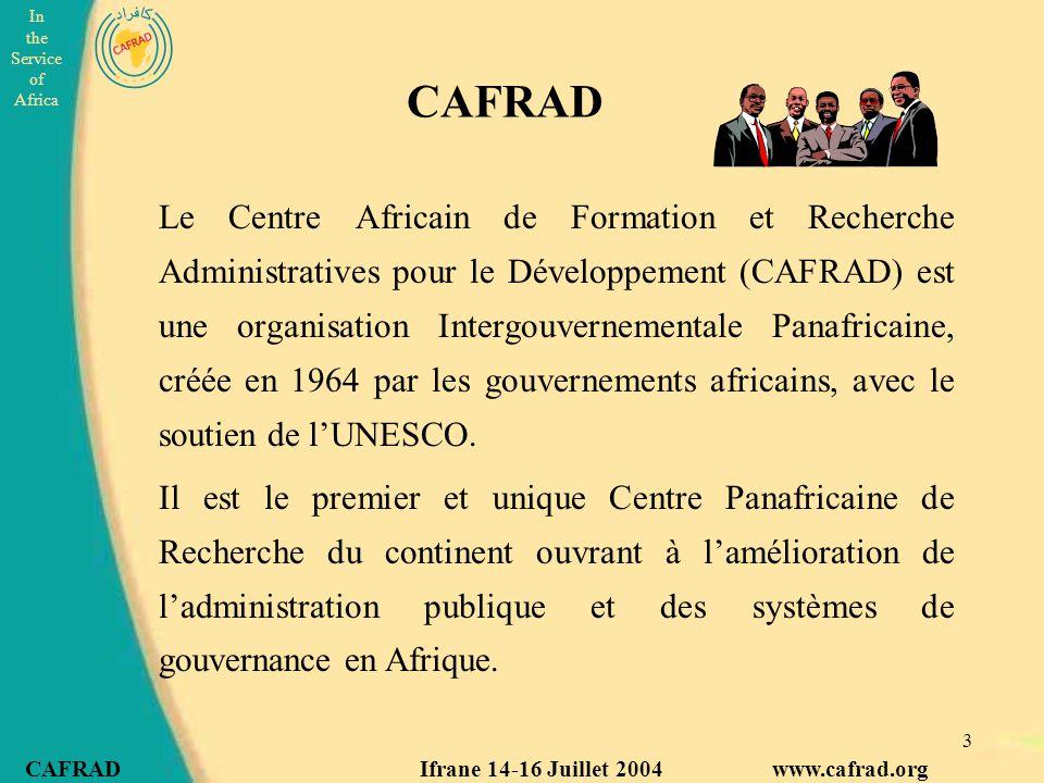 In the Service of Africa CAFRAD Ifrane 14-16 Juillet 2004 www.cafrad.org 3 Le Centre Africain de Formation et Recherche Administratives pour le Développement (CAFRAD) est une organisation Intergouvernementale Panafricaine, créée en 1964 par les gouvernements africains, avec le soutien de l'UNESCO.