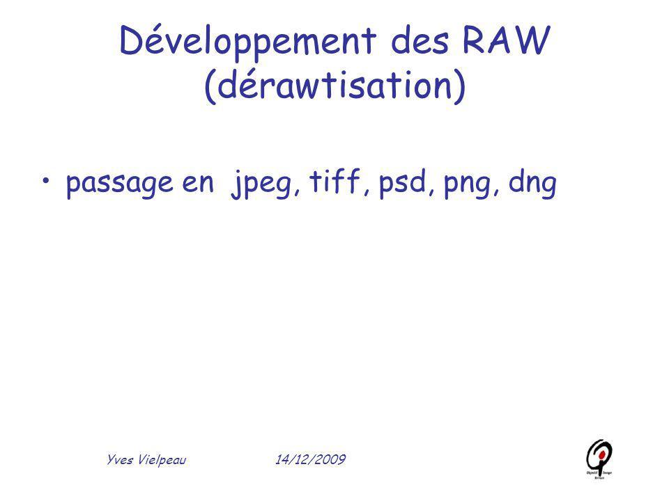 14/12/2009Yves Vielpeau Développement des RAW (dérawtisation) passage en jpeg, tiff, psd, png, dng