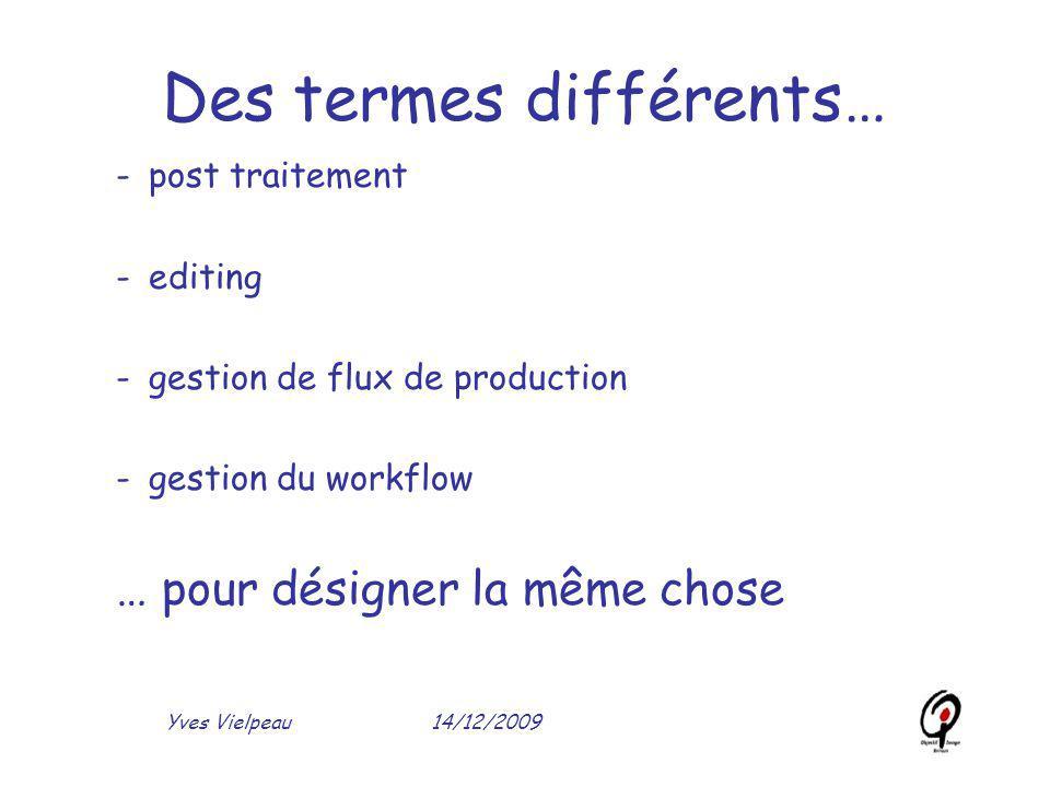 14/12/2009Yves Vielpeau Des termes différents… -post traitement -editing -gestion de flux de production -gestion du workflow … pour désigner la même c
