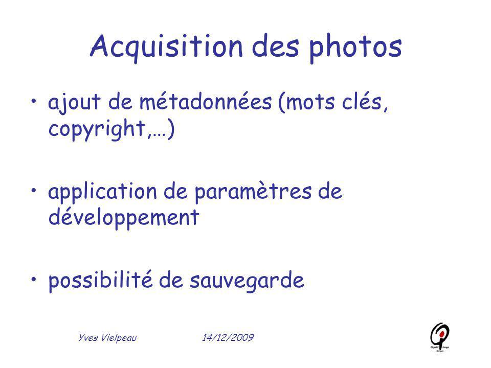 14/12/2009Yves Vielpeau Acquisition des photos ajout de métadonnées (mots clés, copyright,…) application de paramètres de développement possibilité de