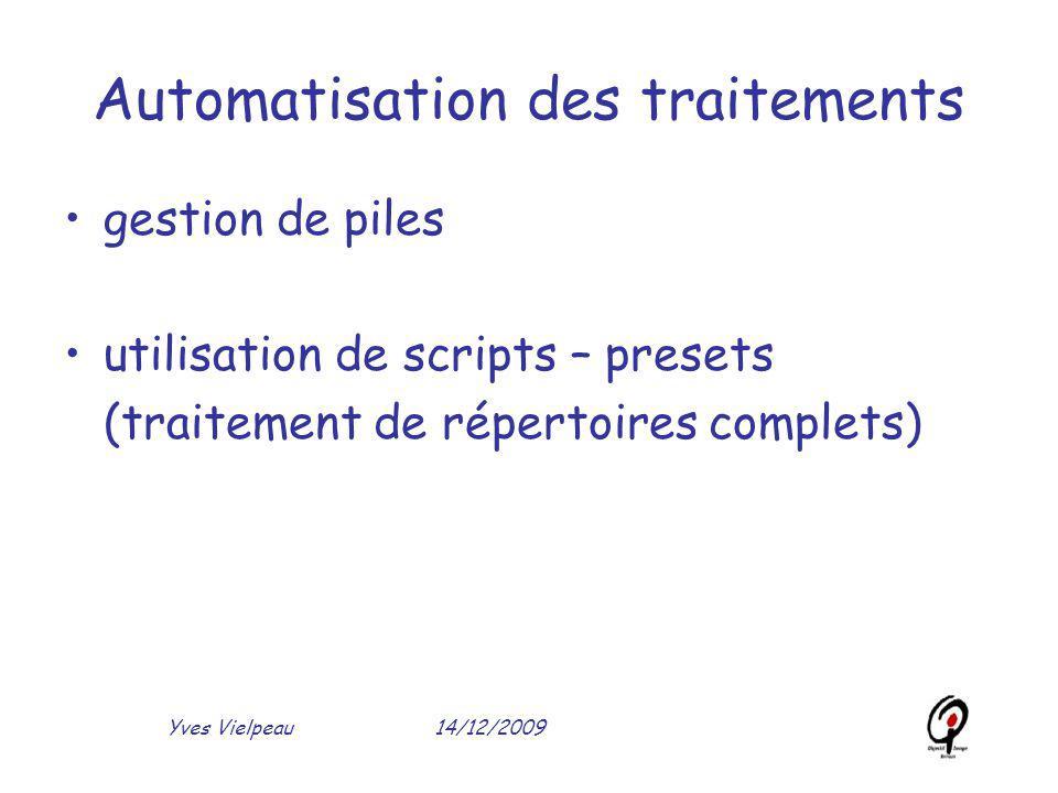 14/12/2009Yves Vielpeau Automatisation des traitements gestion de piles utilisation de scripts – presets (traitement de répertoires complets)