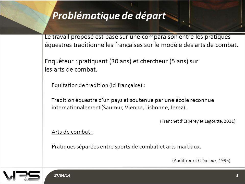 Problématique de départ 17/04/143 Le travail proposé est basé sur une comparaison entre les pratiques équestres traditionnelles françaises sur le modèle des arts de combat.