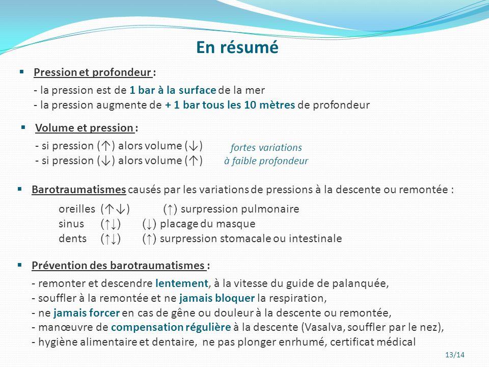 13/14 En résumé  Pression et profondeur : - la pression est de 1 bar à la surface de la mer - la pression augmente de + 1 bar tous les 10 mètres de p