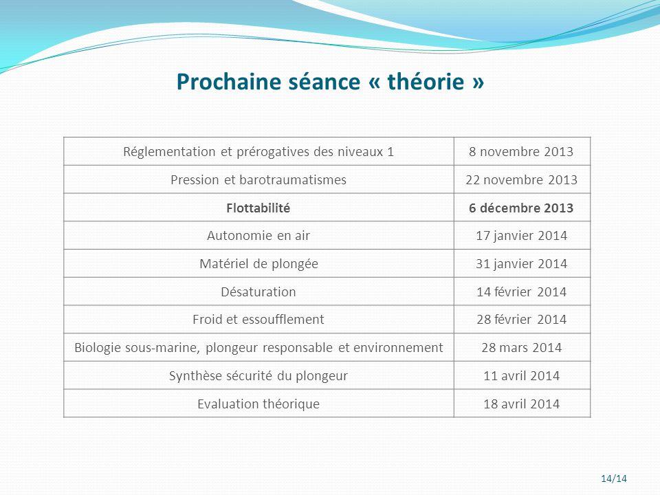 14/14 Prochaine séance « théorie » Réglementation et prérogatives des niveaux 18 novembre 2013 Pression et barotraumatismes22 novembre 2013 Flottabili