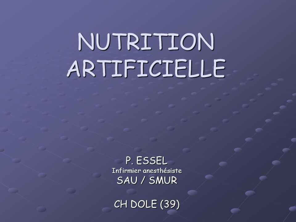 NUTRITION ARTIFICIELLE P. ESSEL Infirmier anesthésiste SAU / SMUR CH DOLE (39)