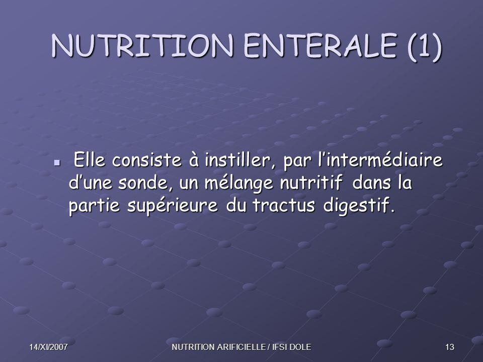 1314/XI/2007NUTRITION ARIFICIELLE / IFSI DOLE NUTRITION ENTERALE (1) NUTRITION ENTERALE (1) Elle consiste à instiller, par l'intermédiaire d'une sonde, un mélange nutritif dans la partie supérieure du tractus digestif.