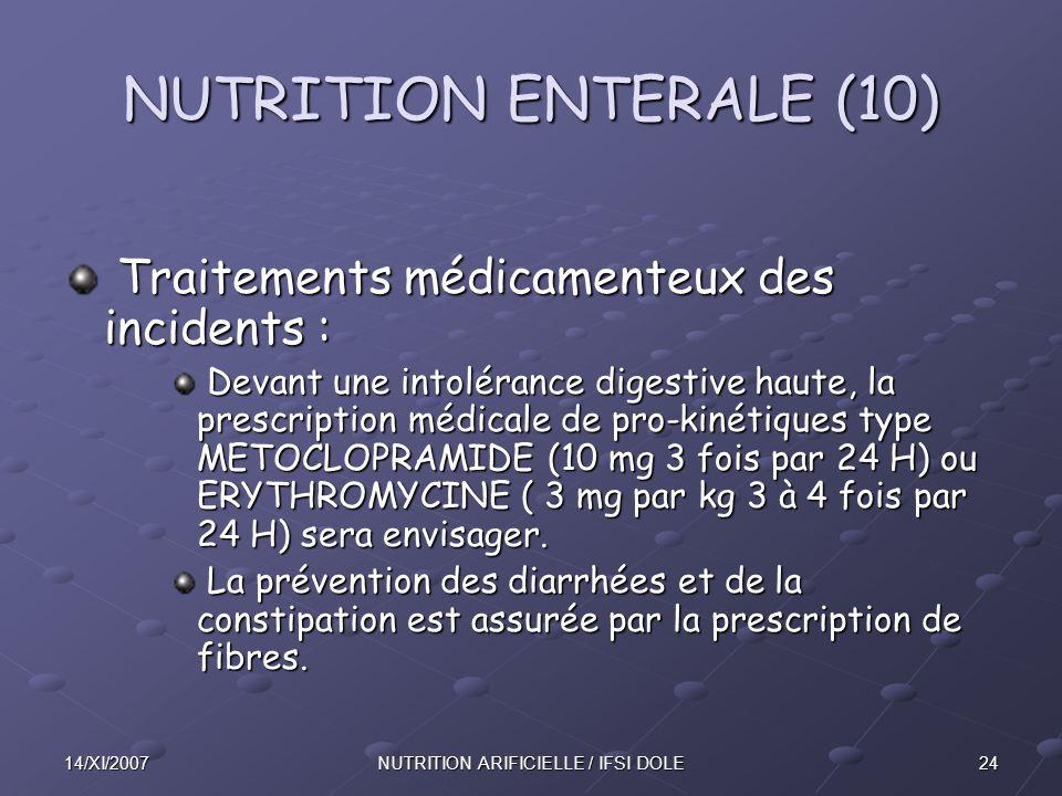 2414/XI/2007NUTRITION ARIFICIELLE / IFSI DOLE NUTRITION ENTERALE (10) Traitements médicamenteux des incidents : Traitements médicamenteux des incidents : Devant une intolérance digestive haute, la prescription médicale de pro-kinétiques type METOCLOPRAMIDE (10 mg 3 fois par 24 H) ou ERYTHROMYCINE ( 3 mg par kg 3 à 4 fois par 24 H) sera envisager.