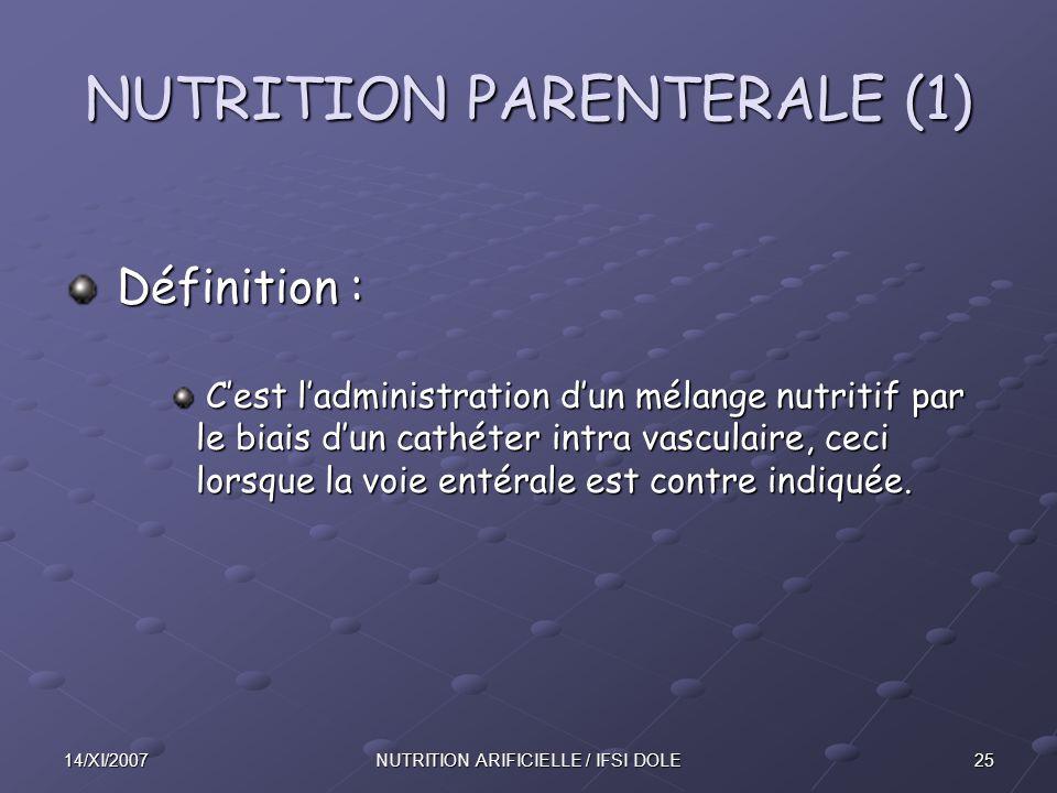 2514/XI/2007NUTRITION ARIFICIELLE / IFSI DOLE NUTRITION PARENTERALE (1) Définition : Définition : C'est l'administration d'un mélange nutritif par le biais d'un cathéter intra vasculaire, ceci lorsque la voie entérale est contre indiquée.