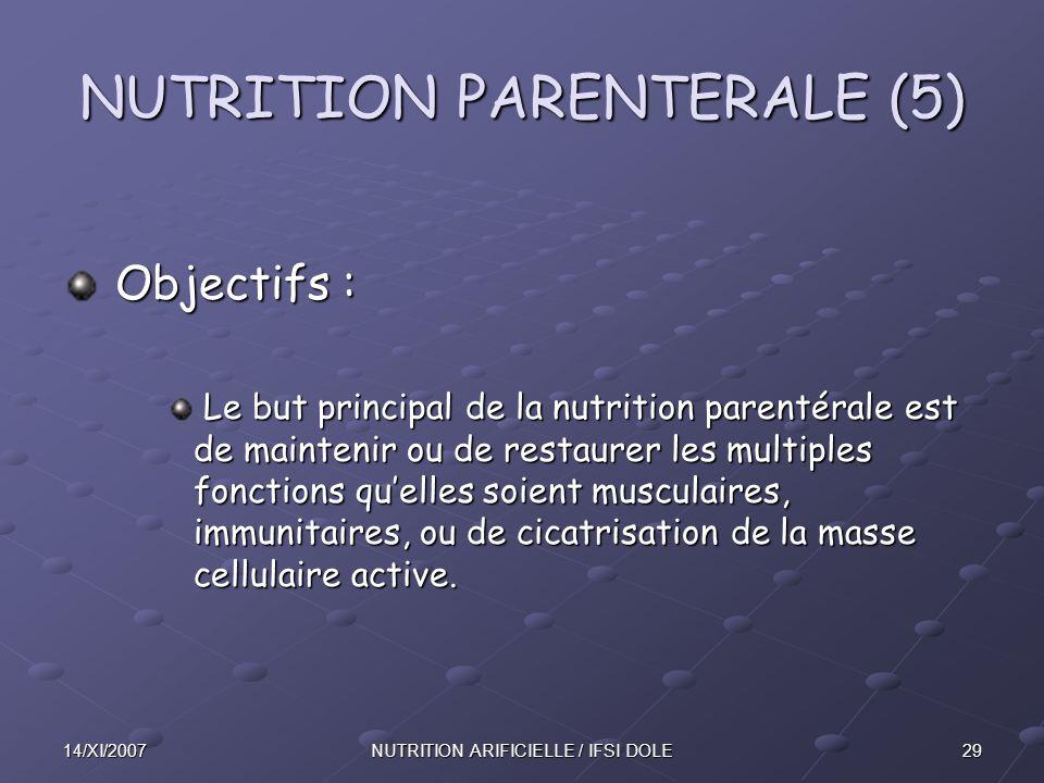 2914/XI/2007NUTRITION ARIFICIELLE / IFSI DOLE NUTRITION PARENTERALE (5) Objectifs : Objectifs : Le but principal de la nutrition parentérale est de maintenir ou de restaurer les multiples fonctions qu'elles soient musculaires, immunitaires, ou de cicatrisation de la masse cellulaire active.