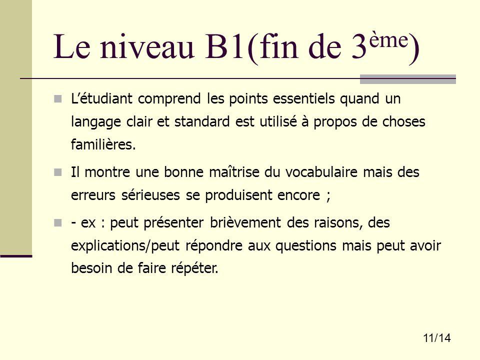 11/14 Le niveau B1(fin de 3 ème ) L'étudiant comprend les points essentiels quand un langage clair et standard est utilisé à propos de choses familièr