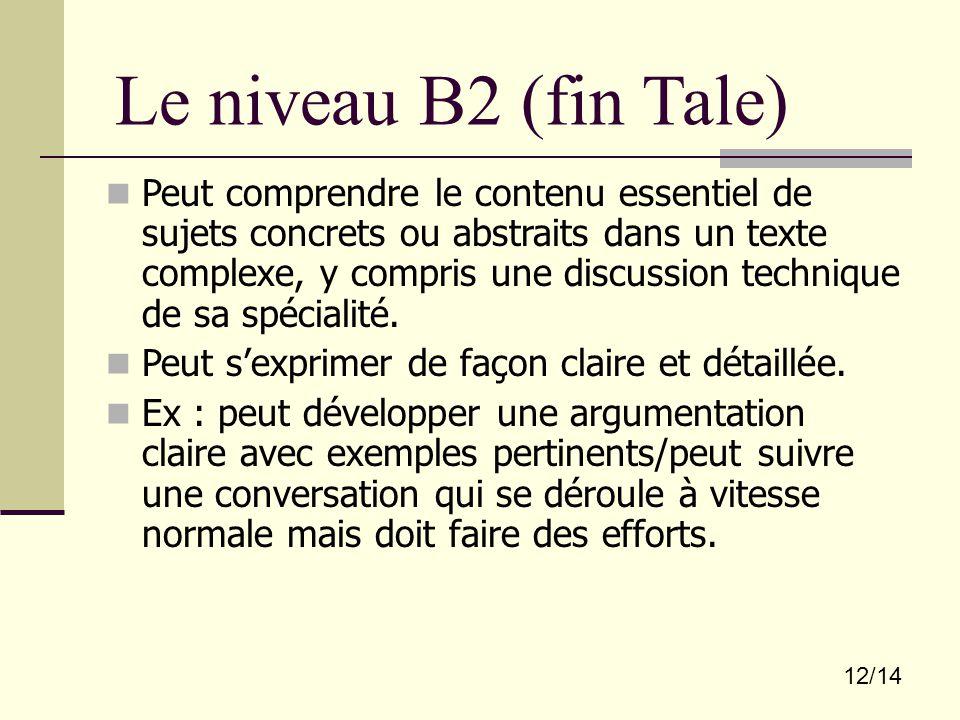 12/14 Le niveau B2 (fin Tale) Peut comprendre le contenu essentiel de sujets concrets ou abstraits dans un texte complexe, y compris une discussion te