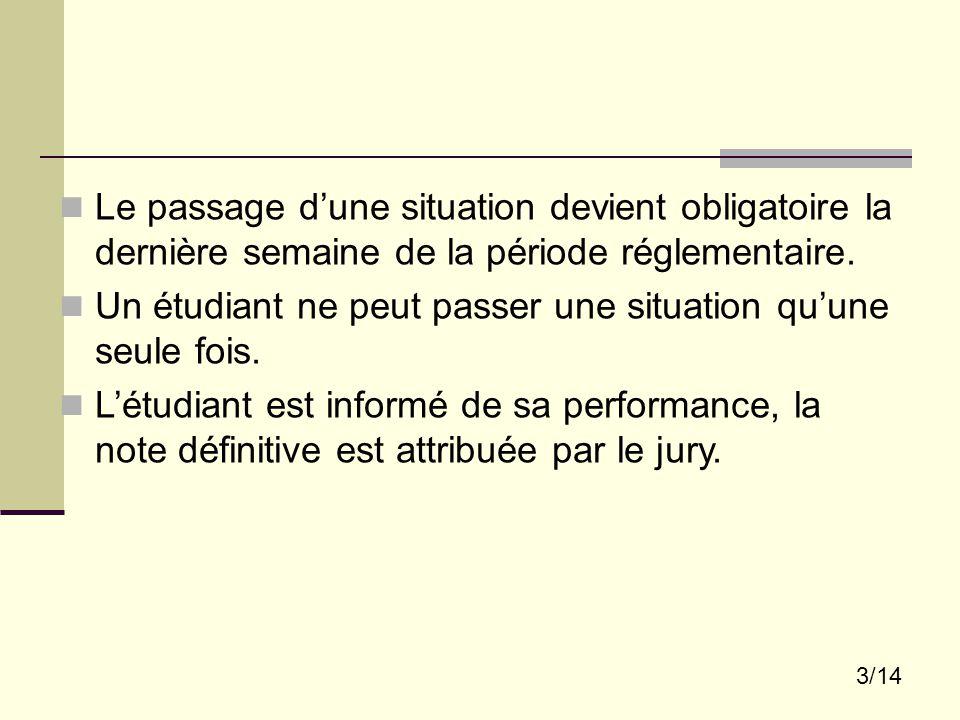 3/14 Le passage d'une situation devient obligatoire la dernière semaine de la période réglementaire. Un étudiant ne peut passer une situation qu'une s