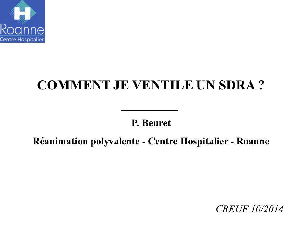 COMMENT JE VENTILE UN SDRA ? P. Beuret Réanimation polyvalente - Centre Hospitalier - Roanne CREUF 10/2014