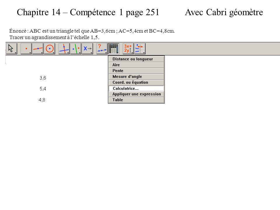 Chapitre 14 – Compétence 1 page 251 Énoncé : ABC est un triangle tel que AB=3,6cm ; AC=5,4cm et BC=4,8cm. Tracer un agrandissement à l'échelle 1,5. Av