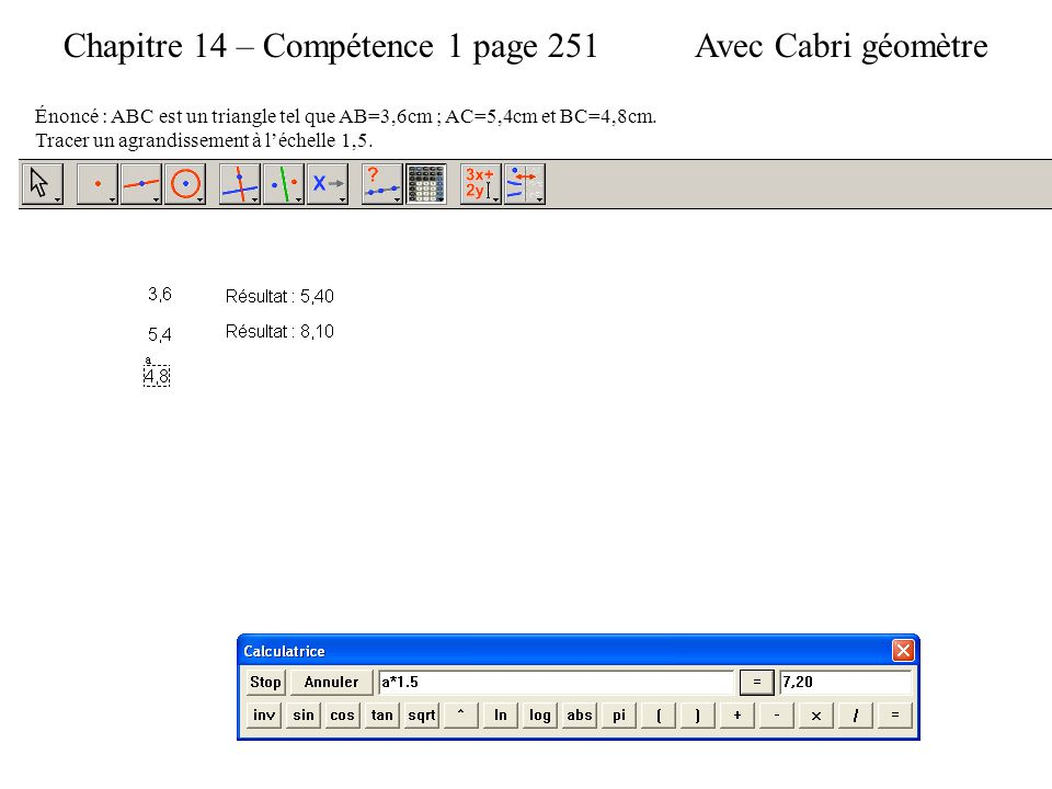 Chapitre 14 – Compétence 1 page 251 Énoncé : ABC est un triangle tel que AB=3,6cm ; AC=5,4cm et BC=4,8cm.