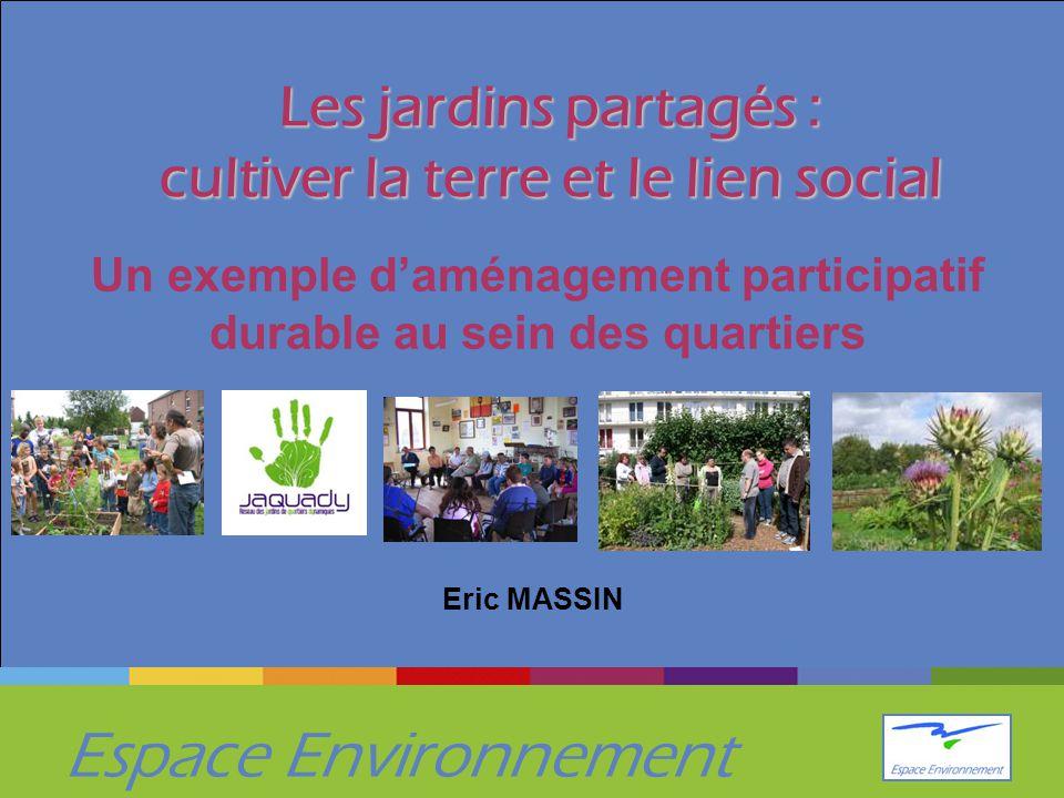 Espace Environnement Les jardins partagés : cultiver la terre et le lien social Un exemple d'aménagement participatif durable au sein des quartiers Eric MASSIN