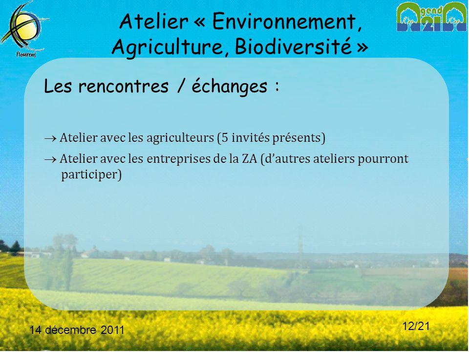 14 décembre 2011 12/21 Atelier « Environnement, Agriculture, Biodiversité » Les rencontres / échanges :  Atelier avec les agriculteurs (5 invités présents)  Atelier avec les entreprises de la ZA (d'autres ateliers pourront participer)