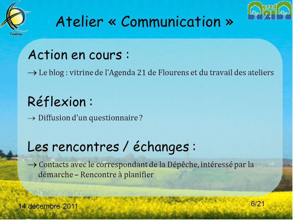 14 décembre 2011 6/21 Atelier « Communication » Action en cours :  Le blog : vitrine de l Agenda 21 de Flourens et du travail des ateliers Réflexion :  Diffusion d un questionnaire .