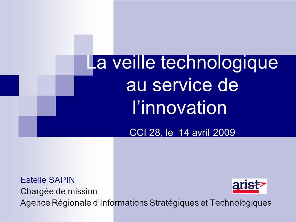 La veille technologique au service de l'innovation CCI 28, le 14 avril 2009 Estelle SAPIN Chargée de mission Agence Régionale d'Informations Stratégiques et Technologiques