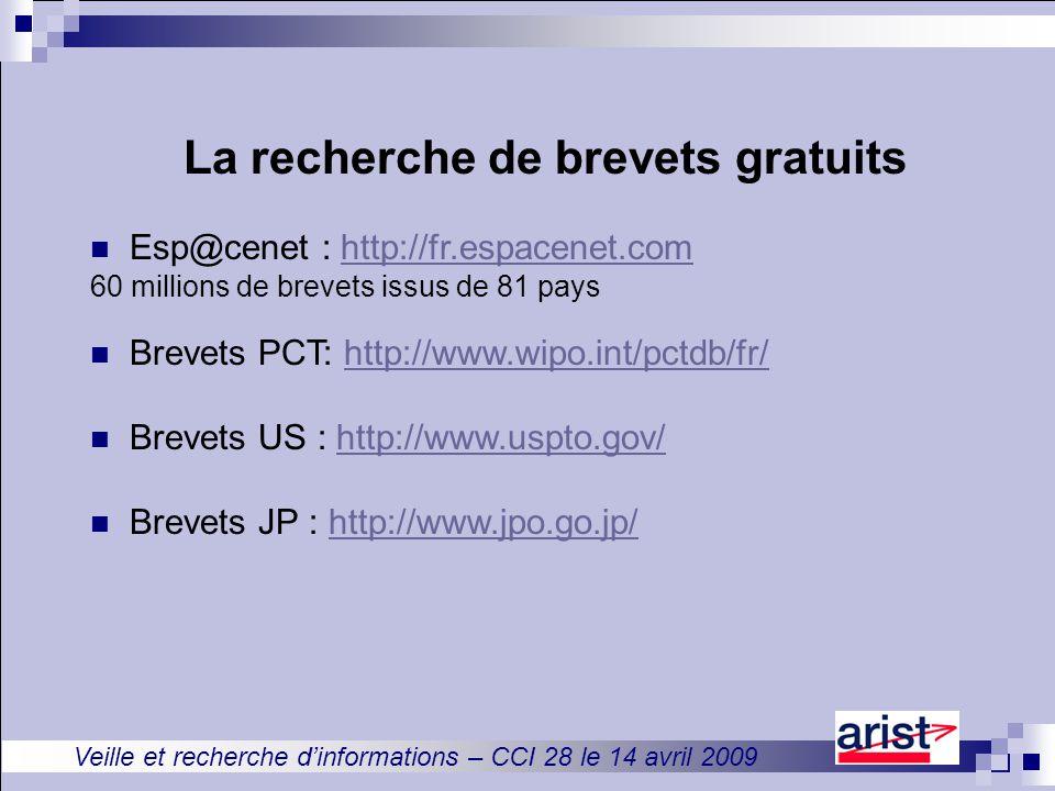 Veille et recherche d'informations – CCI 28 le 14 avril 2009 La recherche de brevets gratuits Esp@cenet : http://fr.espacenet.comhttp://fr.espacenet.com 60 millions de brevets issus de 81 pays Brevets PCT: http://www.wipo.int/pctdb/fr/http://www.wipo.int/pctdb/fr/ Brevets US : http://www.uspto.gov/http://www.uspto.gov/ Brevets JP : http://www.jpo.go.jp/http://www.jpo.go.jp/