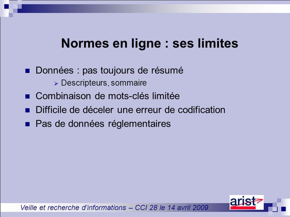 Veille et recherche d'informations – CCI 28 le 14 avril 2009 Normes en ligne : ses limites Données : pas toujours de résumé  Descripteurs, sommaire Combinaison de mots-clés limitée Difficile de déceler une erreur de codification Pas de données réglementaires