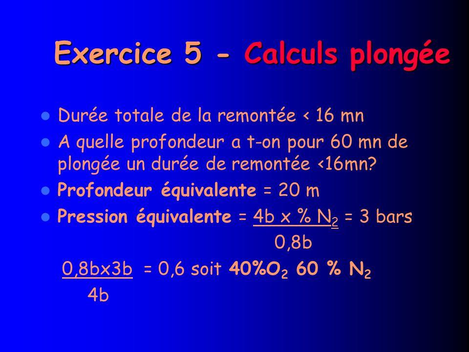Exercice 5 - Calculs plongée Durée totale de la remontée < 16 mn A quelle profondeur a t-on pour 60 mn de plongée un durée de remontée <16mn.