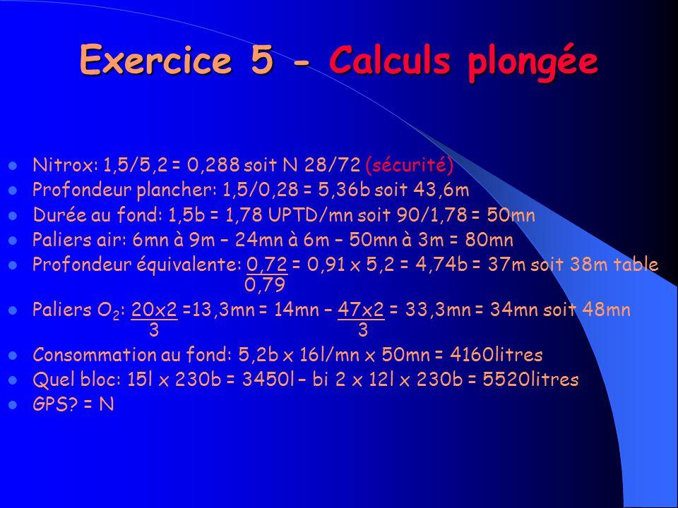 Exercice 5 - Calculs plongée Nitrox: 1,5/5,2 = 0,288 soit N 28/72 (sécurité) Profondeur plancher: 1,5/0,28 = 5,36b soit 43,6m Durée au fond: 1,5b = 1,78 UPTD/mn soit 90/1,78 = 50mn Paliers air: 6mn à 9m – 24mn à 6m – 50mn à 3m = 80mn Profondeur équivalente: 0,72 = 0,91 x 5,2 = 4,74b = 37m soit 38m table 0,79 Paliers O 2 : 20x2 =13,3mn = 14mn – 47x2 = 33,3mn = 34mn soit 48mn 3 3 Consommation au fond: 5,2b x 16l/mn x 50mn = 4160litres Quel bloc: 15l x 230b = 3450l – bi 2 x 12l x 230b = 5520litres GPS.