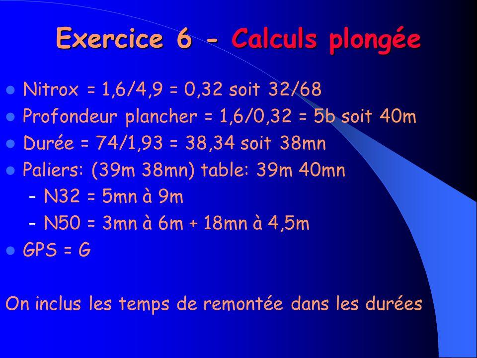 Exercice 6 - Calculs plongée Nitrox = 1,6/4,9 = 0,32 soit 32/68 Profondeur plancher = 1,6/0,32 = 5b soit 40m Durée = 74/1,93 = 38,34 soit 38mn Paliers: (39m 38mn) table: 39m 40mn – N32 = 5mn à 9m – N50 = 3mn à 6m + 18mn à 4,5m GPS = G On inclus les temps de remontée dans les durées