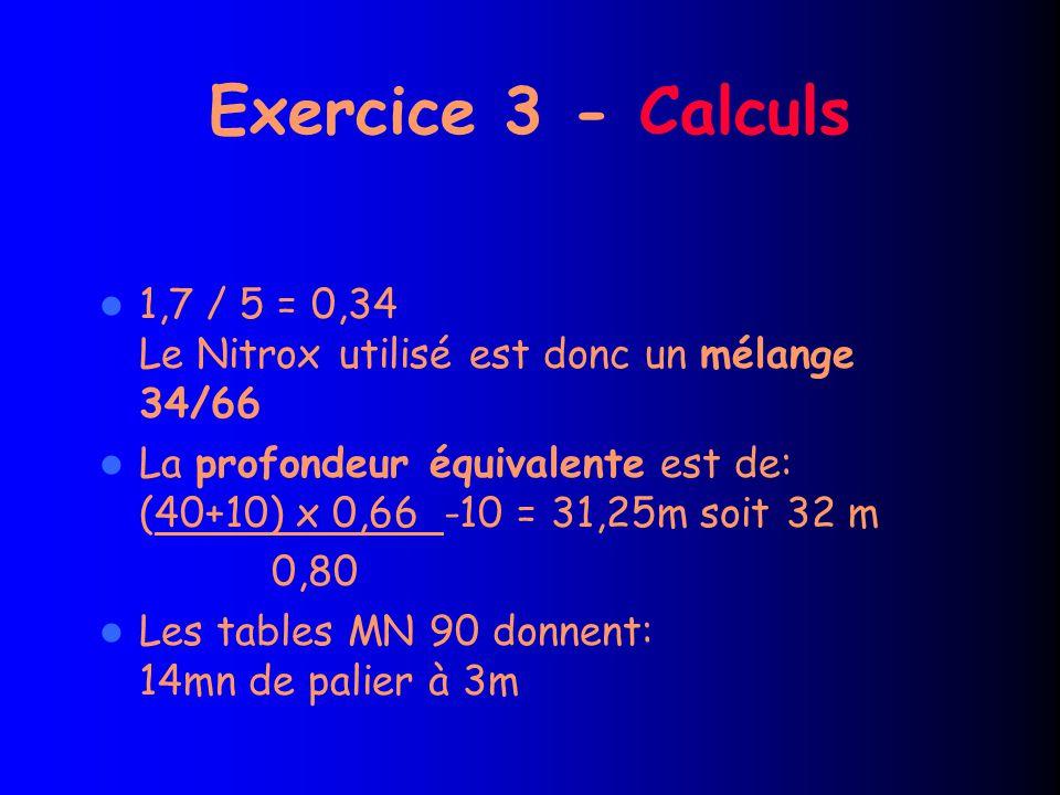 Exercice 3 - Calculs 1,7 / 5 = 0,34 Le Nitrox utilisé est donc un mélange 34/66 La profondeur équivalente est de: (40+10) x 0,66 -10 = 31,25m soit 32 m 0,80 Les tables MN 90 donnent: 14mn de palier à 3m