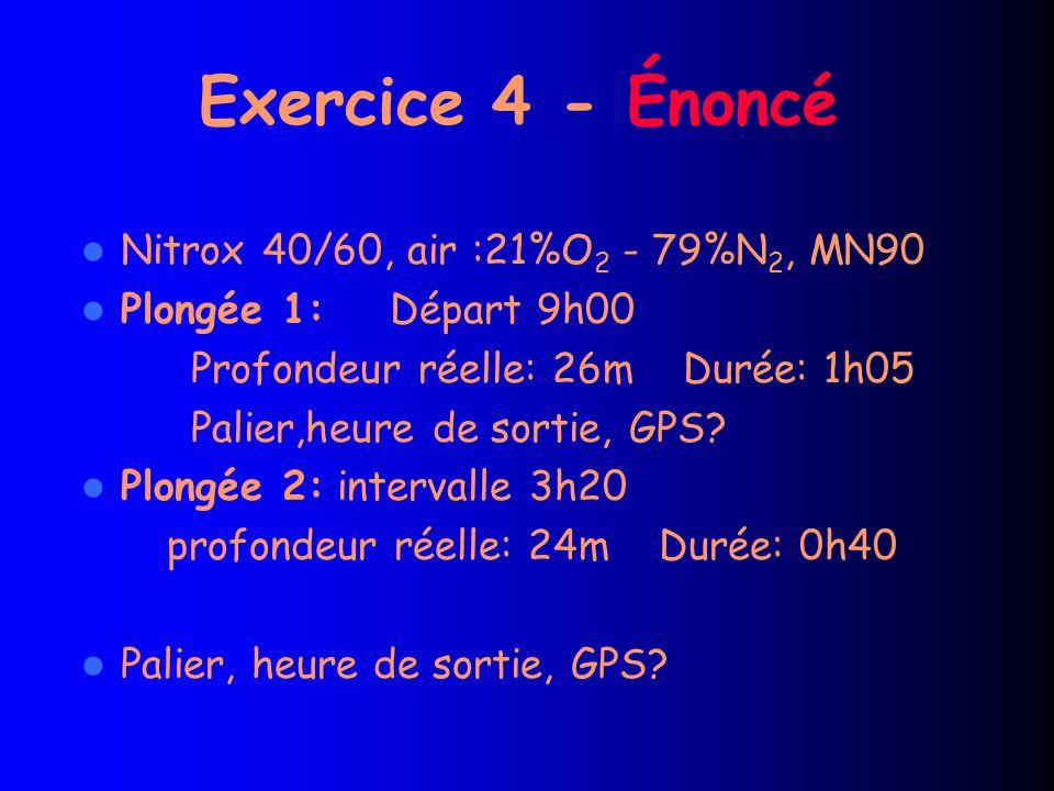 Exercice 4 - Énoncé Nitrox 40/60, air :21%O 2 - 79%N 2, MN90 Plongée 1: Départ 9h00 Profondeur réelle: 26m Durée: 1h05 Palier,heure de sortie, GPS.