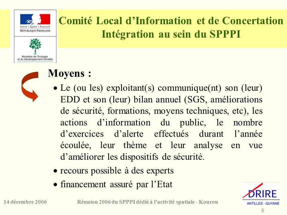 8 Réunion 2006 du SPPPI dédié à l'activité spatiale - Kourou14 décembre 2006 Comité Local d'Information et de Concertation Intégration au sein du SPPPI Moyens :  Le (ou les) exploitant(s) communique(nt) son (leur) EDD et son (leur) bilan annuel (SGS, améliorations de sécurité, formations, moyens techniques, etc), les actions d'information du public, le nombre d'exercices d'alerte effectués durant l'année écoulée, leur thème et leur analyse en vue d'améliorer les dispositifs de sécurité.