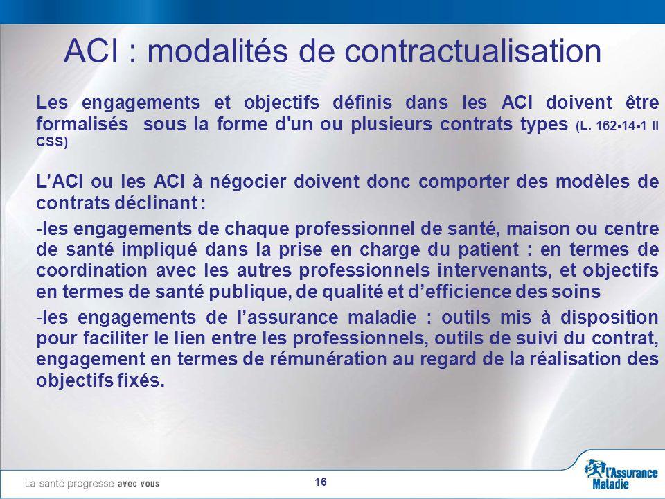 16 ACI : modalités de contractualisation Les engagements et objectifs définis dans les ACI doivent être formalisés sous la forme d un ou plusieurs contrats types (L.