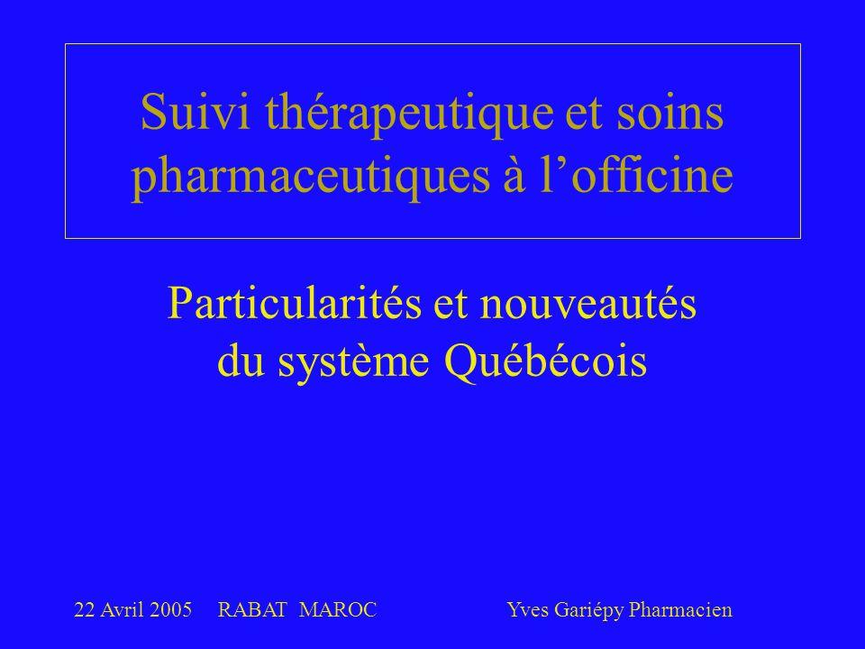22 Avril 2005RABAT MAROCYves Gariépy Pharmacien Suivi thérapeutique et soins pharmaceutiques à l'officine Particularités et nouveautés du système Québécois