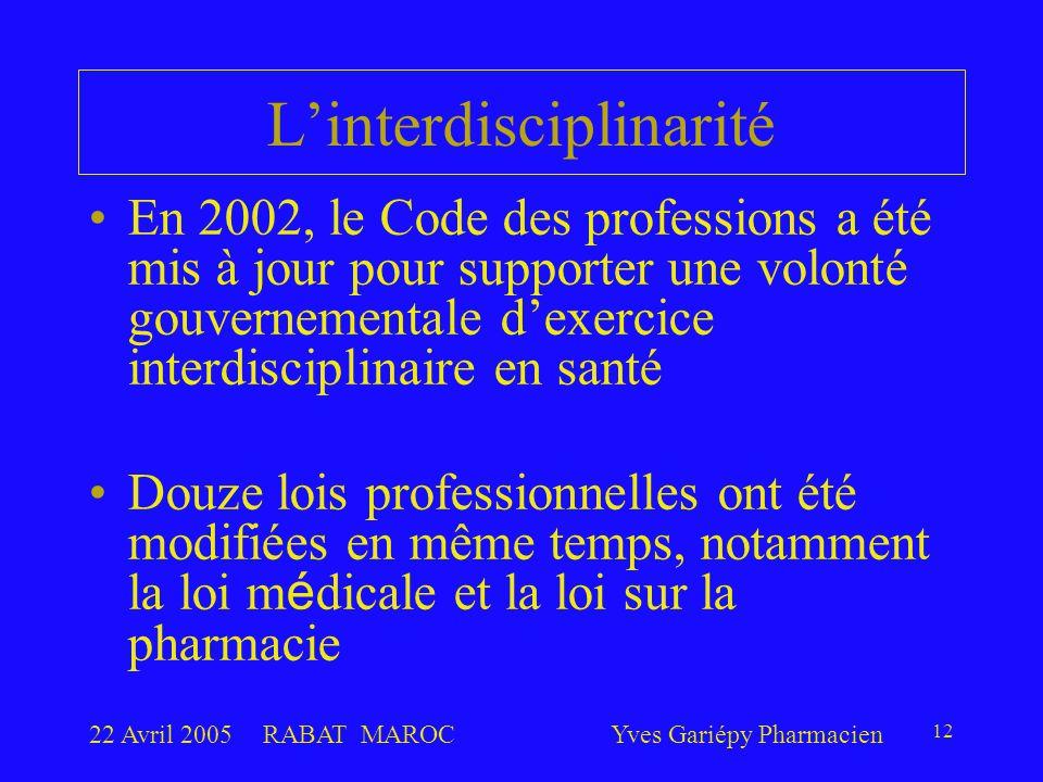 22 Avril 2005RABAT MAROCYves Gariépy Pharmacien 12 L'interdisciplinarité En 2002, le Code des professions a été mis à jour pour supporter une volonté gouvernementale d'exercice interdisciplinaire en santé Douze lois professionnelles ont été modifiées en même temps, notamment la loi m é dicale et la loi sur la pharmacie