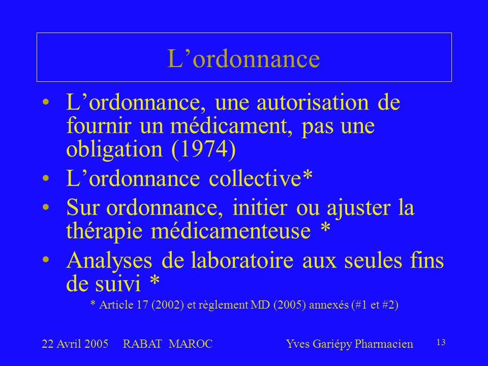 22 Avril 2005RABAT MAROCYves Gariépy Pharmacien 13 L'ordonnance L'ordonnance, une autorisation de fournir un médicament, pas une obligation (1974) L'ordonnance collective* Sur ordonnance, initier ou ajuster la thérapie médicamenteuse * Analyses de laboratoire aux seules fins de suivi * * Article 17 (2002) et règlement MD (2005) annexés (#1 et #2)