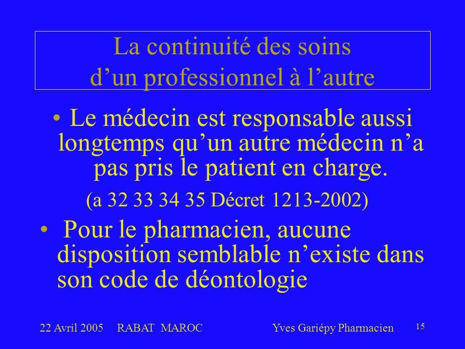 22 Avril 2005RABAT MAROCYves Gariépy Pharmacien 15 La continuité des soins d'un professionnel à l'autre Le médecin est responsable aussi longtemps qu'