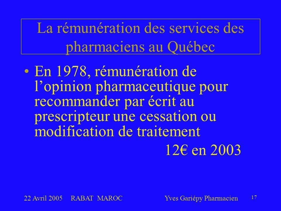 22 Avril 2005RABAT MAROCYves Gariépy Pharmacien 17 La rémunération des services des pharmaciens au Québec En 1978, rémunération de l'opinion pharmaceutique pour recommander par écrit au prescripteur une cessation ou modification de traitement 12€ en 2003
