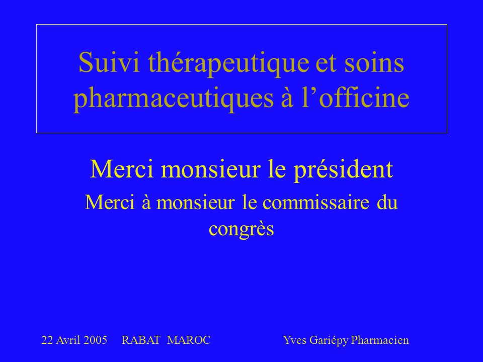 22 Avril 2005RABAT MAROCYves Gariépy Pharmacien 23 Un exemple d'interdisciplinarité Les médecins et les pharmaciens se sont entendus sur un protocole dont l'usage est volontaire et vise à faire un meilleur suivi que celui qui est tributaire d'une accessibilité limitée aux services des médecins québécois.