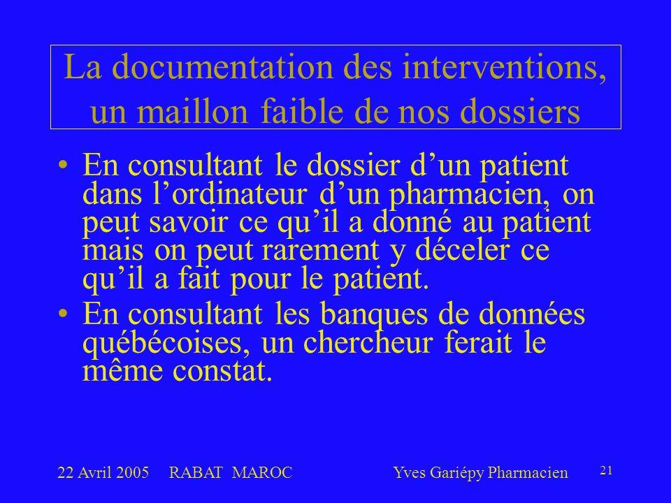22 Avril 2005RABAT MAROCYves Gariépy Pharmacien 21 La documentation des interventions, un maillon faible de nos dossiers En consultant le dossier d'un