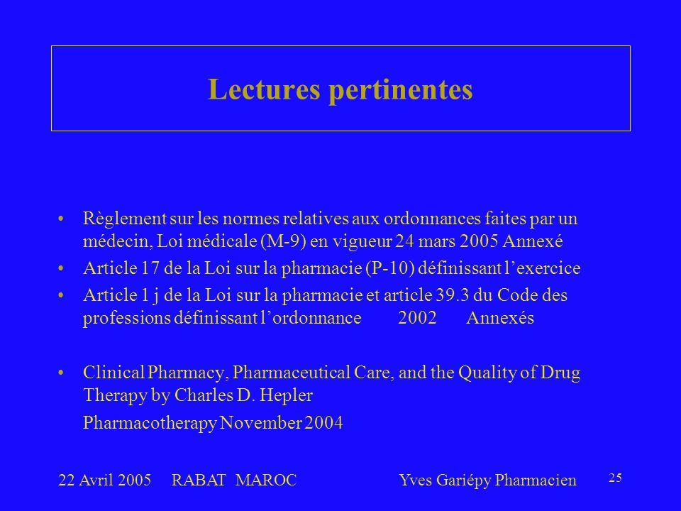 22 Avril 2005RABAT MAROCYves Gariépy Pharmacien 25 Règlement sur les normes relatives aux ordonnances faites par un médecin, Loi médicale (M-9) en vigueur 24 mars 2005 Annexé Article 17 de la Loi sur la pharmacie (P-10) définissant l'exercice Article 1 j de la Loi sur la pharmacie et article 39.3 du Code des professions définissant l'ordonnance 2002Annexés Clinical Pharmacy, Pharmaceutical Care, and the Quality of Drug Therapy by Charles D.
