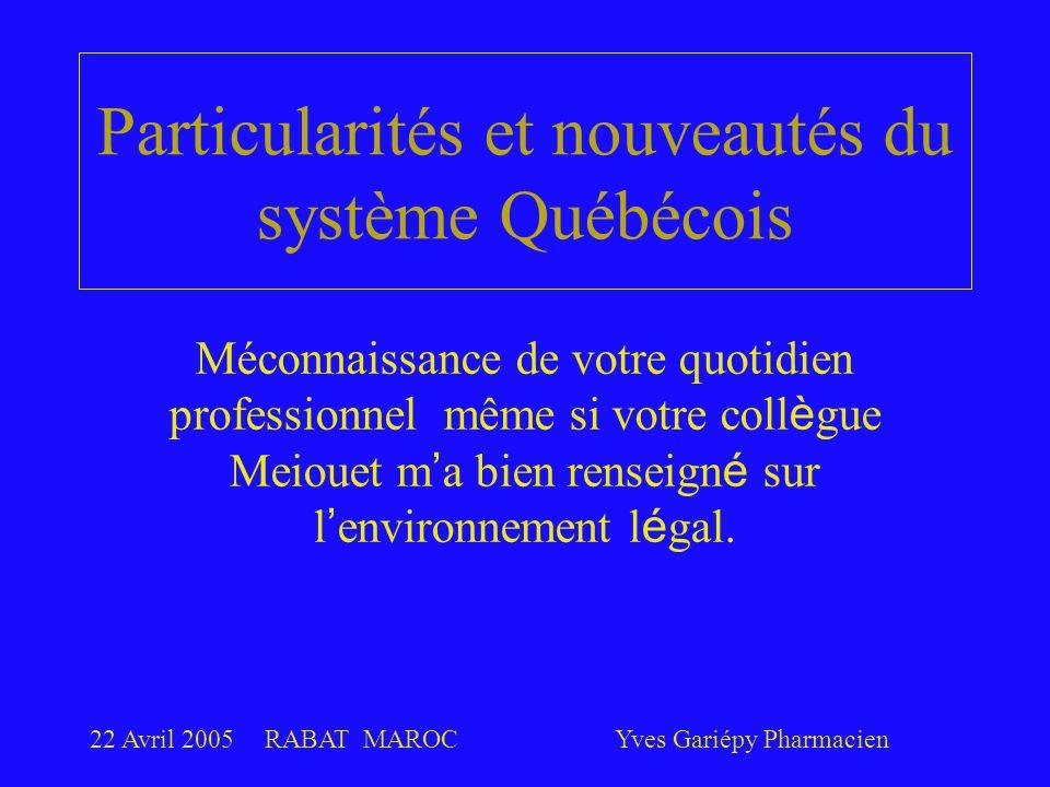22 Avril 2005RABAT MAROCYves Gariépy Pharmacien Particularités et nouveautés du système Québécois Méconnaissance de votre quotidien professionnel même si votre coll è gue Meiouet m ' a bien renseign é sur l ' environnement l é gal.