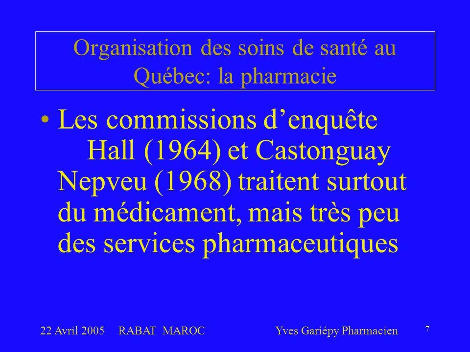 22 Avril 2005RABAT MAROCYves Gariépy Pharmacien 8 Les pharmaciens s'infiltrent dans les hôpitaux en 1960, mettent des notes aux dossiers en 1970, deviennent membres des Conseils des Médecins, Dentistes et Pharmaciens en 1981 et sont constitués en départements cliniques en 1991 Organisation des soins de santé au Québec: la pharmacie