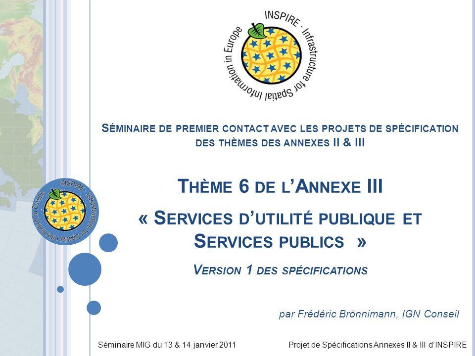 Séminaire MIG du 13 & 14 janvier 2011Projet de Spécifications Annexes II & III d'INSPIRE S ÉMINAIRE DE PREMIER CONTACT AVEC LES PROJETS DE SPÉCIFICATION DES THÈMES DES ANNEXES II & III T HÈME 6 DE L 'A NNEXE III « S ERVICES D ' UTILITÉ PUBLIQUE ET S ERVICES PUBLICS » V ERSION 1 DES SPÉCIFICATIONS par Frédéric Brönnimann, IGN Conseil