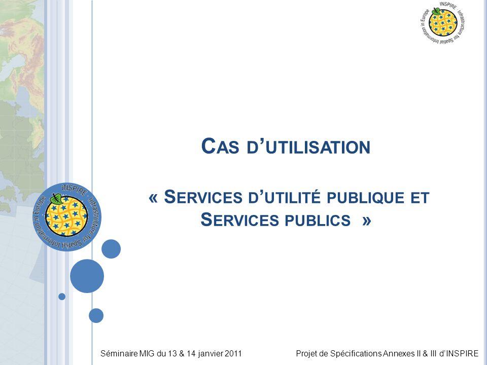 Séminaire MIG du 13 & 14 janvier 2011Projet de Spécifications Annexes II & III d'INSPIRE C AS D ' UTILISATION « S ERVICES D ' UTILITÉ PUBLIQUE ET S ERVICES PUBLICS »