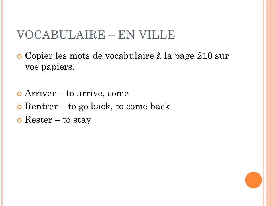 VOCABULAIRE – EN VILLE Copier les mots de vocabulaire à la page 210 sur vos papiers. Arriver – to arrive, come Rentrer – to go back, to come back Rest