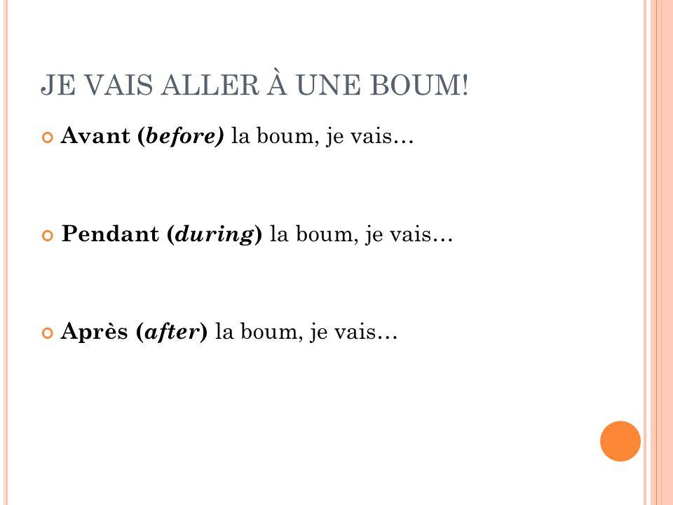 JE VAIS ALLER À UNE BOUM! Avant ( before) la boum, je vais… Pendant ( during ) la boum, je vais… Après ( after ) la boum, je vais…